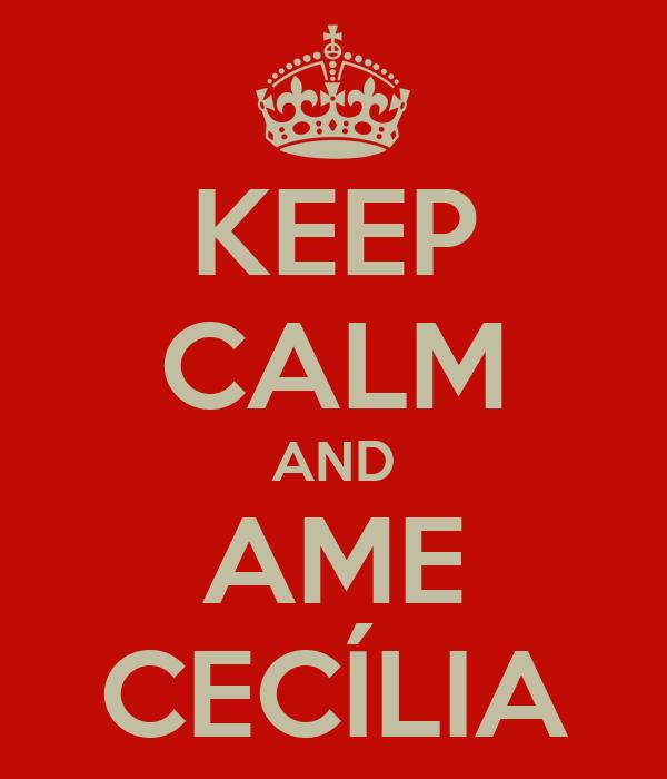 KEEP CALM AND AME CECÍLIA