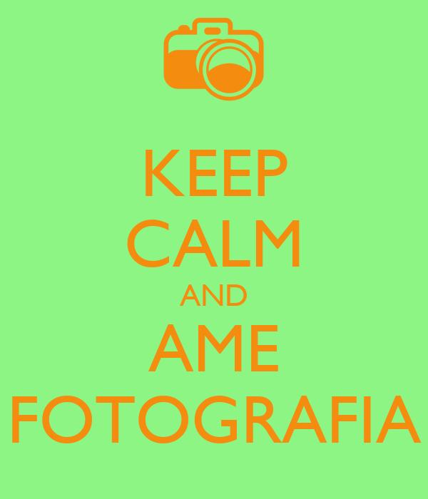 KEEP CALM AND AME FOTOGRAFIA