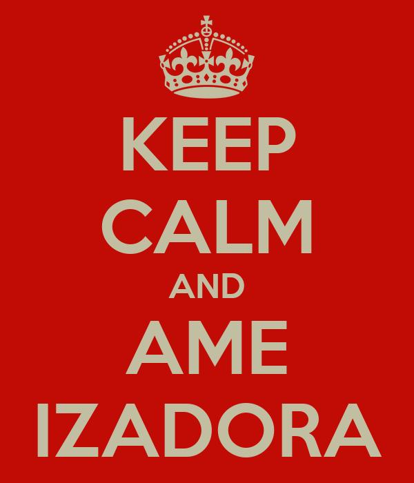 KEEP CALM AND AME IZADORA