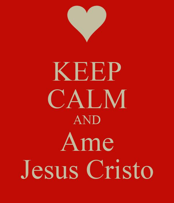 KEEP CALM AND Ame Jesus Cristo