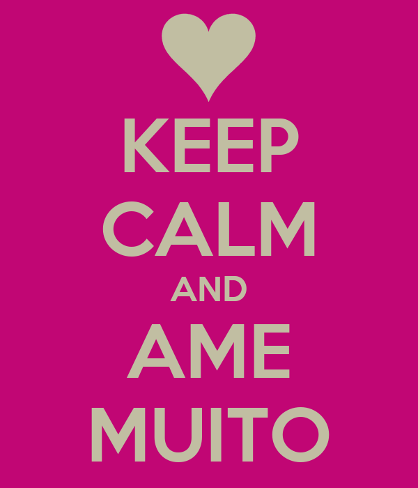KEEP CALM AND AME MUITO