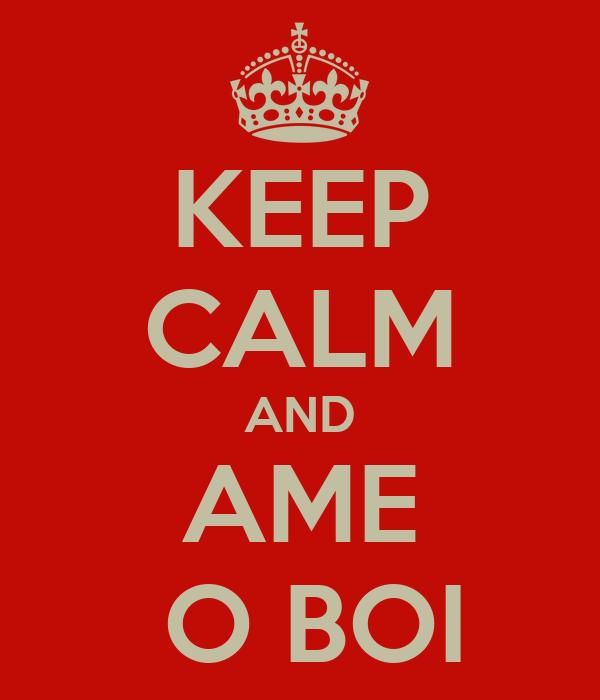 KEEP CALM AND AME  O BOI