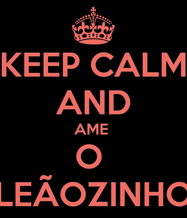 KEEP CALM AND AME  O  LEÃOZINHO