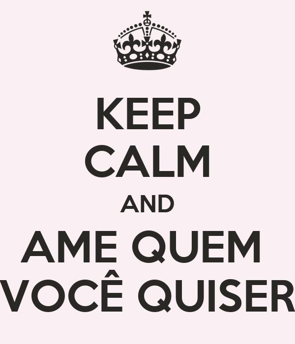 KEEP CALM AND AME QUEM  VOCÊ QUISER
