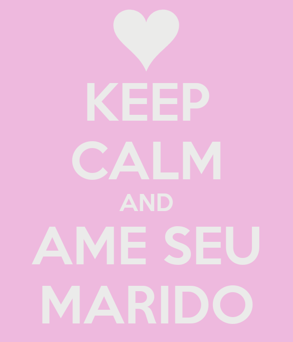 KEEP CALM AND AME SEU MARIDO