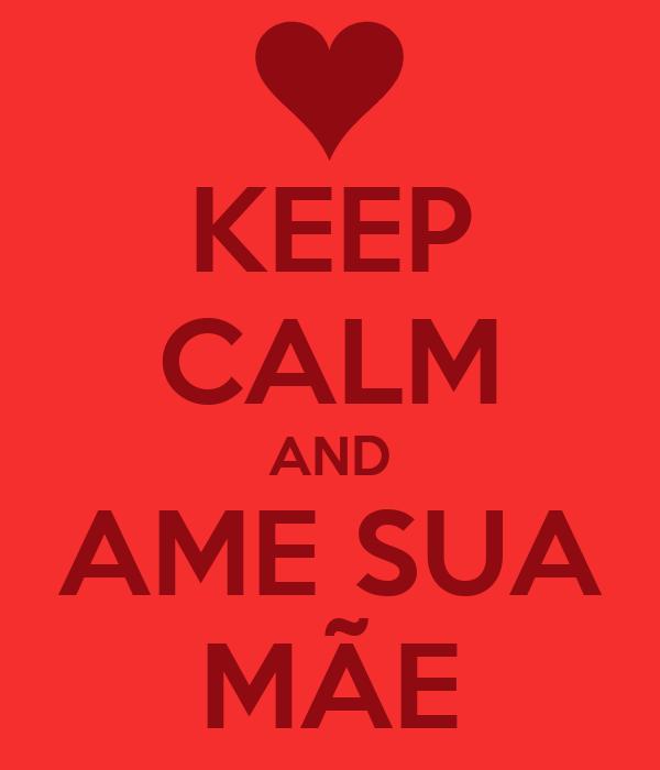 KEEP CALM AND AME SUA MÃE