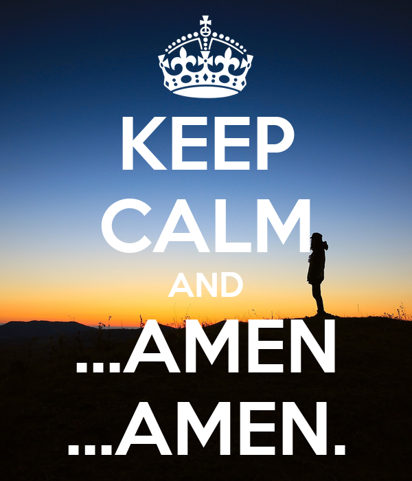KEEP CALM AND ...AMEN ...AMEN.