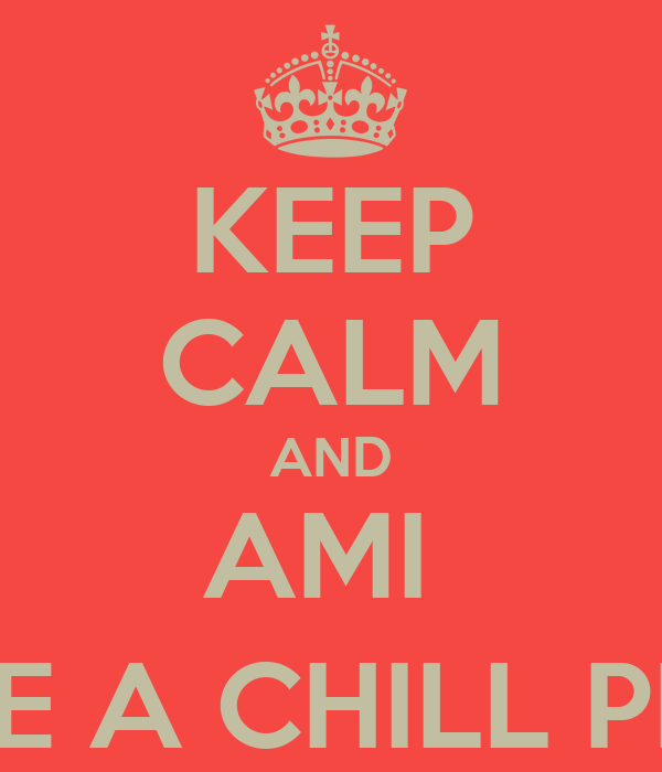 KEEP CALM AND AMI  TAKE A CHILL PILL ;)