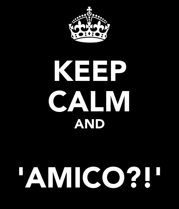 KEEP CALM AND  'AMICO?!'
