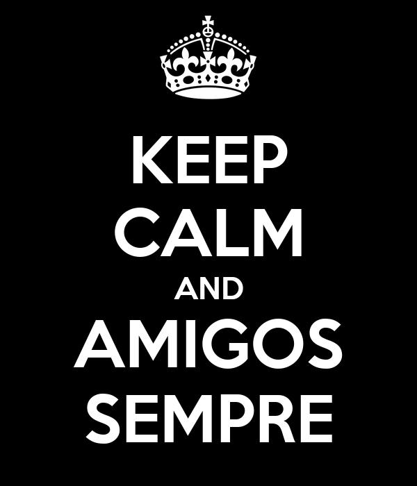 KEEP CALM AND AMIGOS SEMPRE