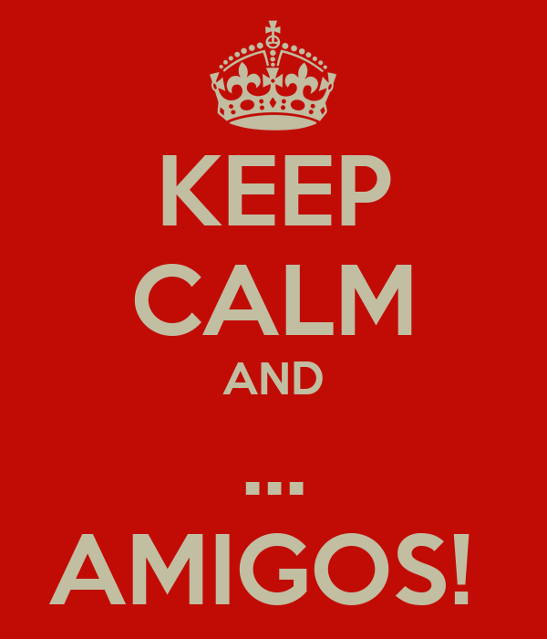KEEP CALM AND ... AMIGOS!