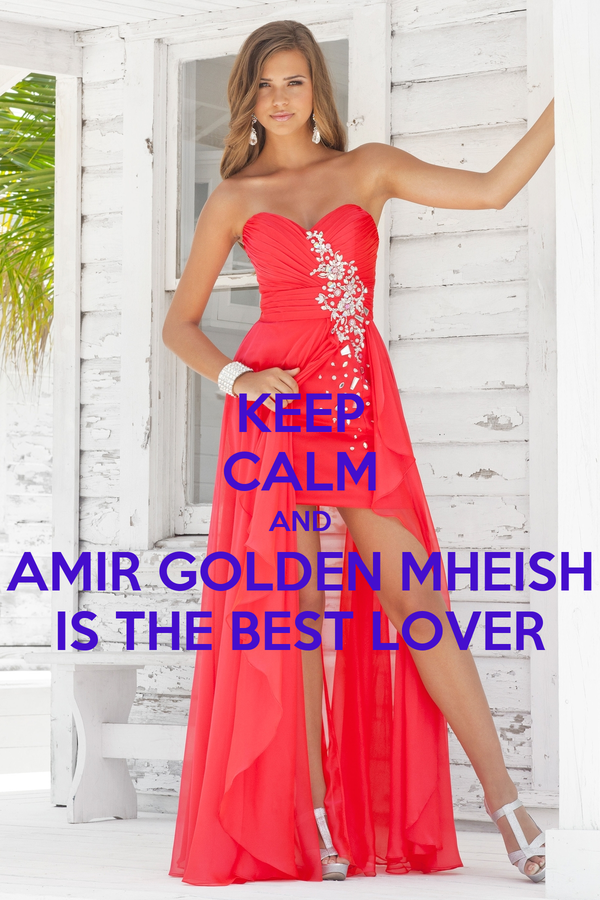 KEEP CALM AND AMIR GOLDEN MHEISH IS THE BEST LOVER