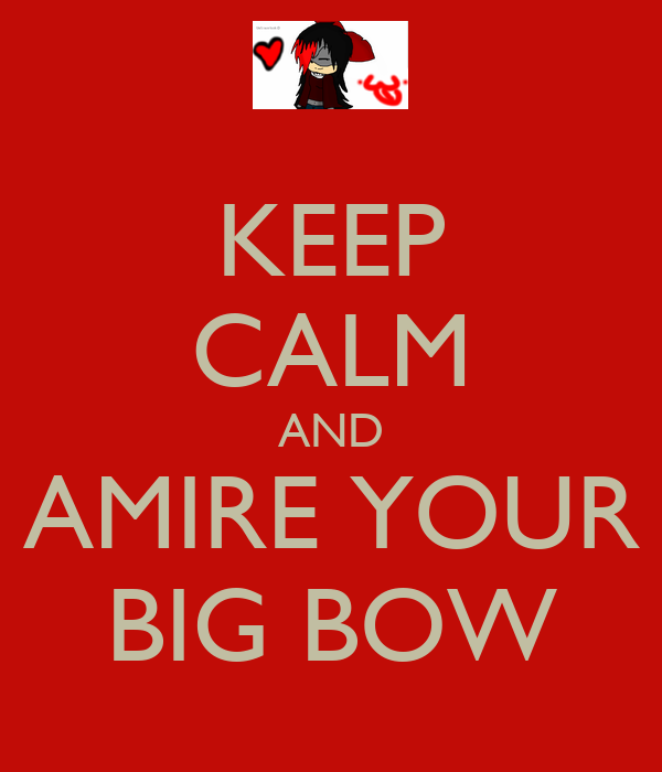 KEEP CALM AND AMIRE YOUR BIG BOW