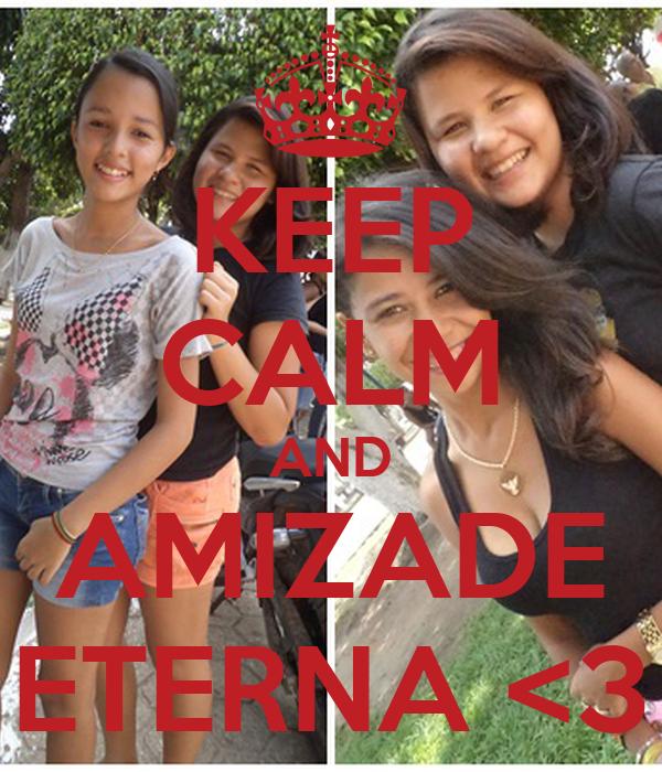 KEEP CALM AND AMIZADE ETERNA <3