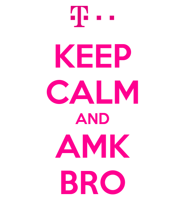 KEEP CALM AND AMK BRO