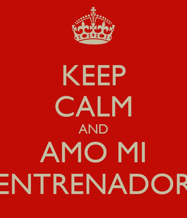 KEEP CALM AND AMO MI ENTRENADOR