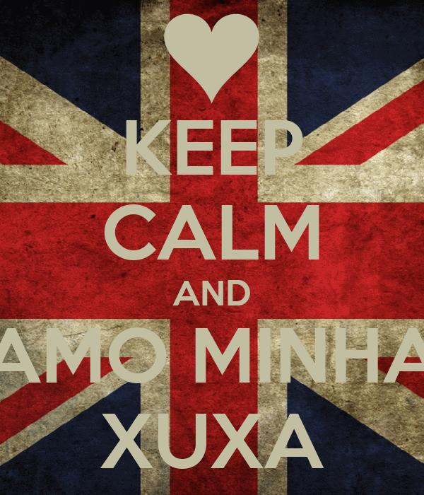 KEEP CALM AND AMO MINHA XUXA