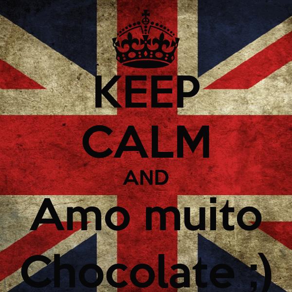 KEEP CALM AND Amo muito Chocolate ;)