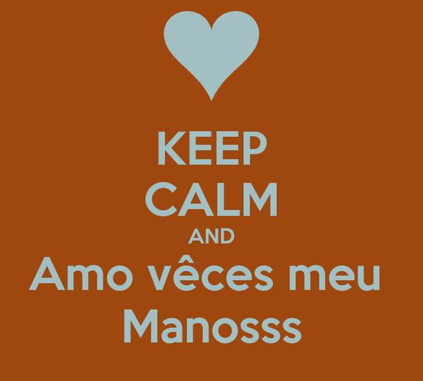 KEEP CALM AND Amo vêces meu  Manosss