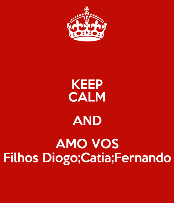 KEEP CALM AND AMO VOS Filhos Diogo;Catia;Fernando