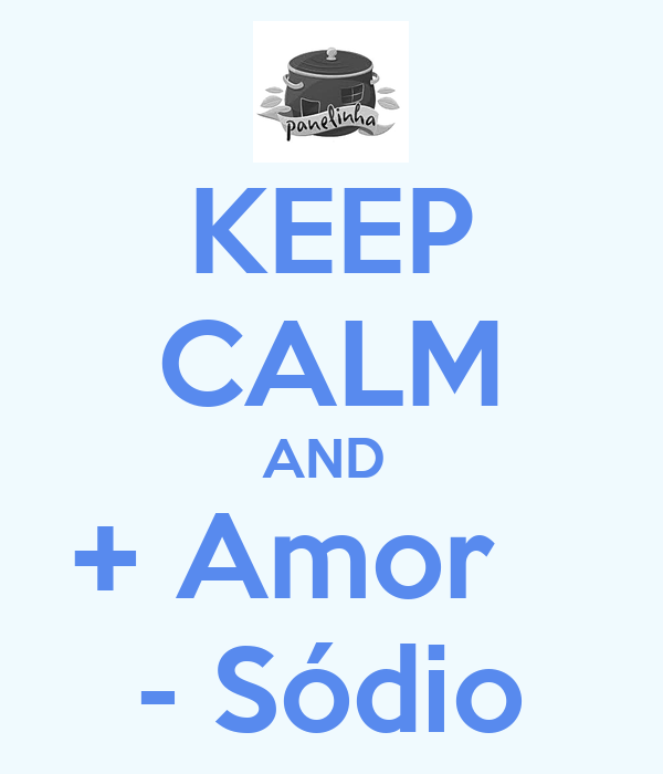 KEEP CALM AND  + Amor    - Sódio