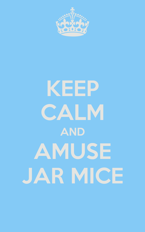 KEEP CALM AND AMUSE JAR MICE