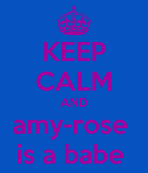 KEEP CALM AND amy-rose  is a babe
