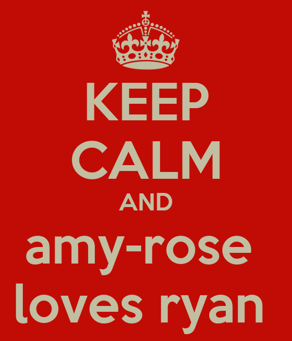 KEEP CALM AND amy-rose  loves ryan