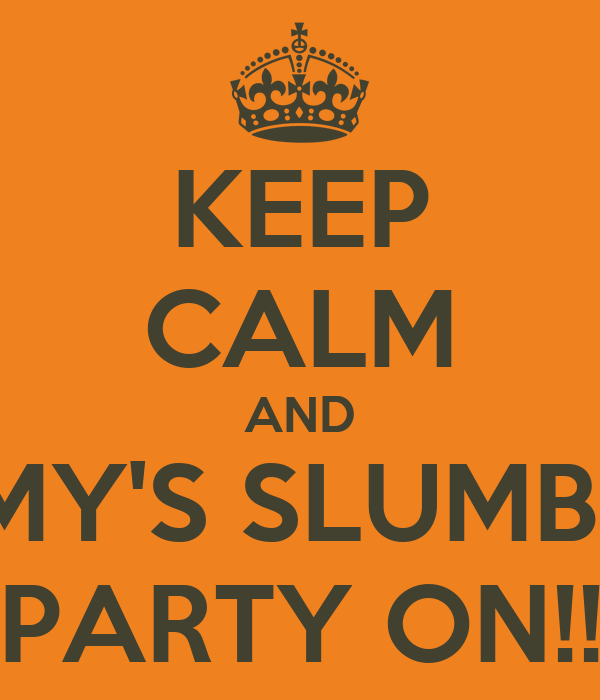 KEEP CALM AND AMY'S SLUMBER PARTY ON!!