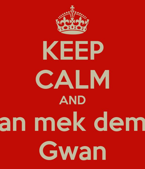 KEEP CALM AND an mek dem Gwan