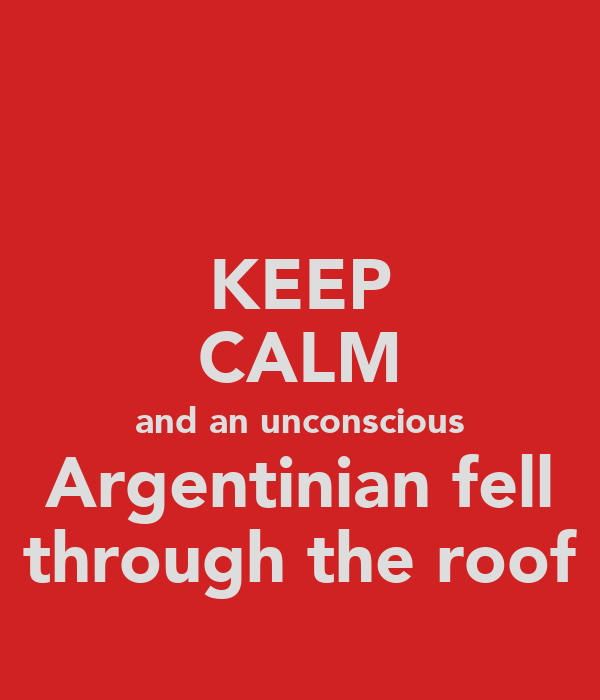 KEEP CALM and an unconscious Argentinian fell through the roof