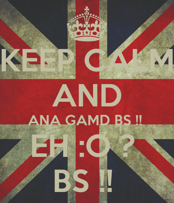 KEEP CALM AND ANA GAMD BS !!  EH :O ?  BS !!