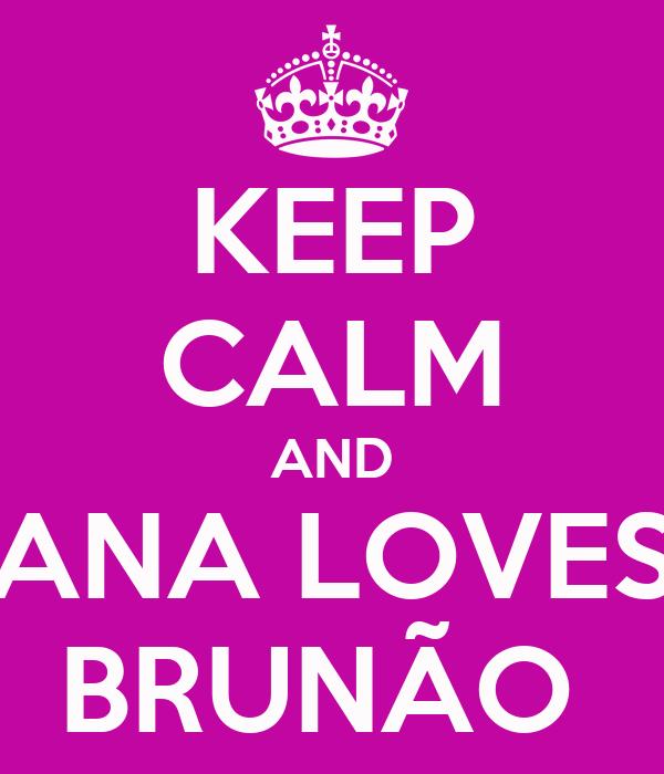 KEEP CALM AND ANA LOVES BRUNÃO