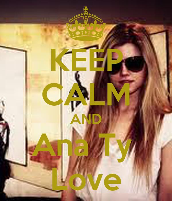 KEEP CALM AND Ana Ty  Love