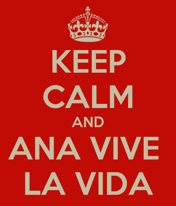 KEEP CALM AND ANA VIVE  LA VIDA