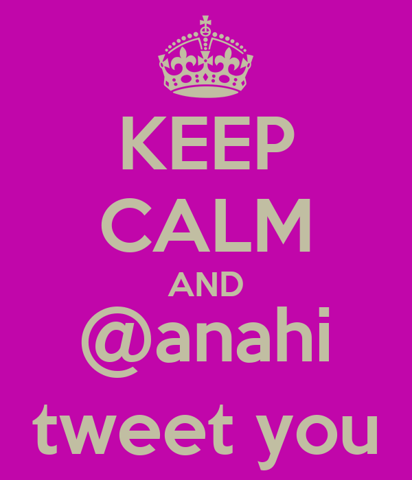 KEEP CALM AND @anahi tweet you