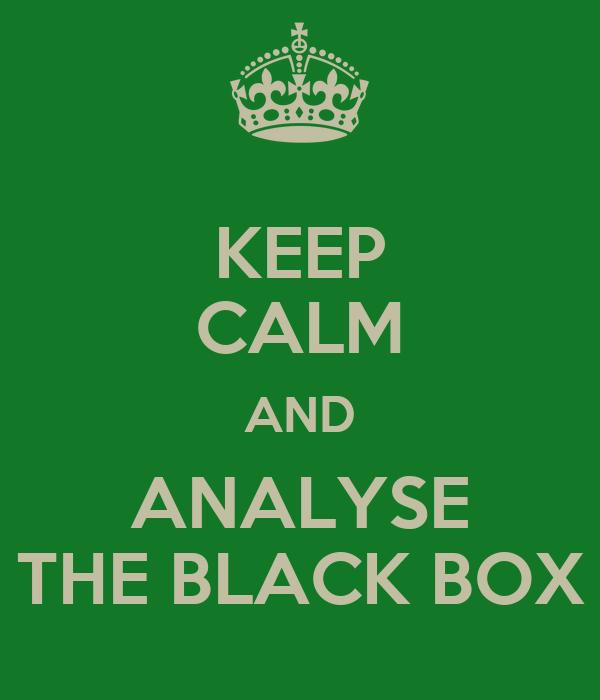 KEEP CALM AND ANALYSE THE BLACK BOX
