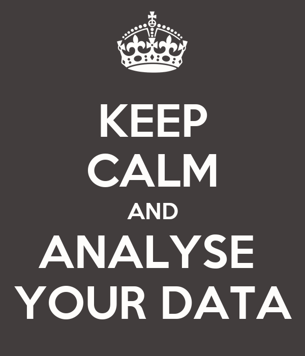 KEEP CALM AND ANALYSE  YOUR DATA