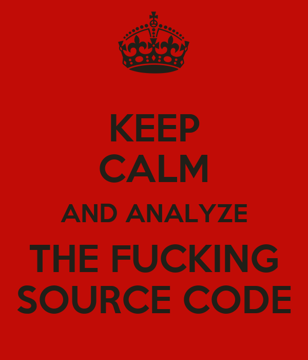 KEEP CALM AND ANALYZE THE FUCKING SOURCE CODE