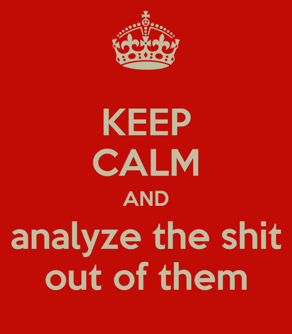 KEEP CALM AND analyze the shit out of them