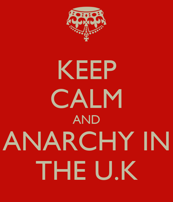 KEEP CALM AND ANARCHY IN THE U.K