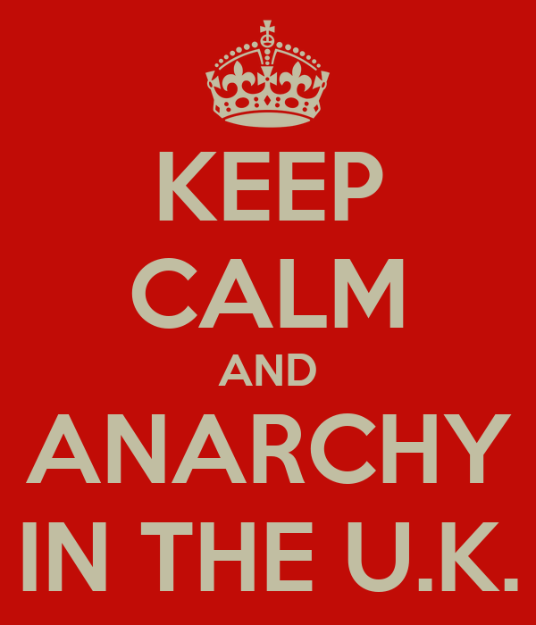 KEEP CALM AND ANARCHY IN THE U.K.