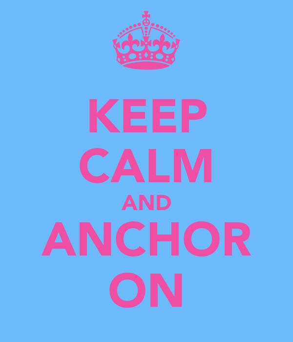KEEP CALM AND ANCHOR ON