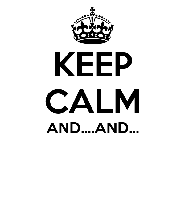KEEP CALM AND....AND...