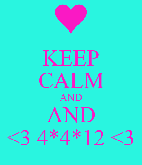 KEEP CALM AND AND <3 4*4*12 <3