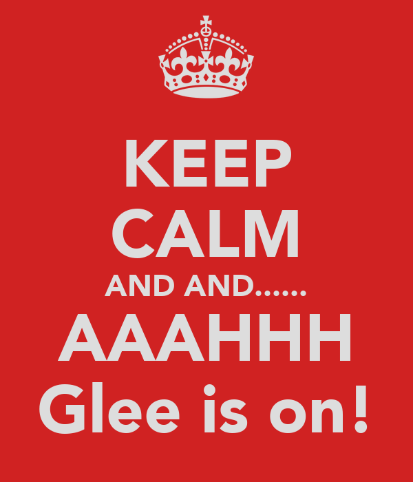 KEEP CALM AND AND...... AAAHHH Glee is on!
