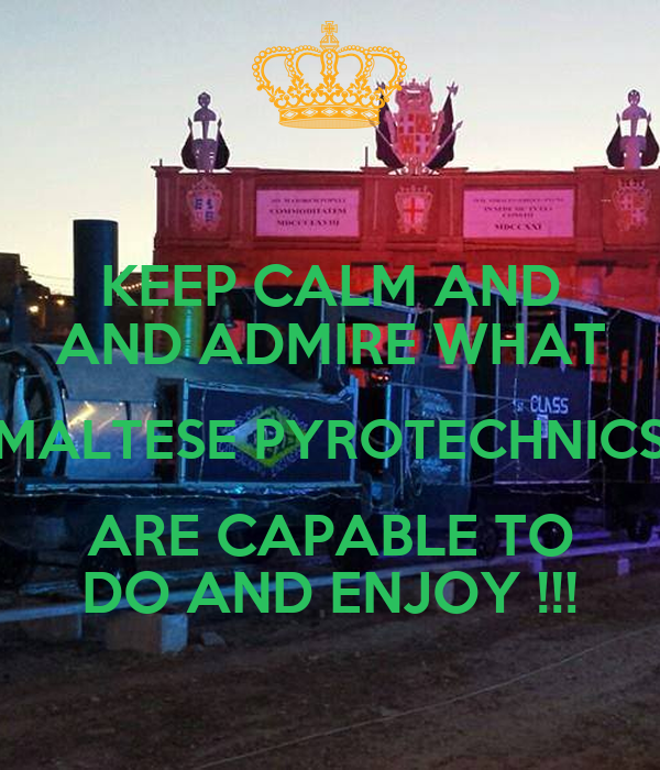 KEEP CALM AND AND ADMIRE WHAT MALTESE PYROTECHNICS ARE CAPABLE TO DO AND ENJOY !!!
