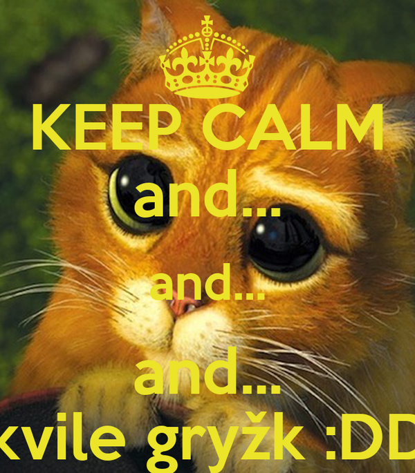 KEEP CALM and... and... and... Akvile gryžk :DDD