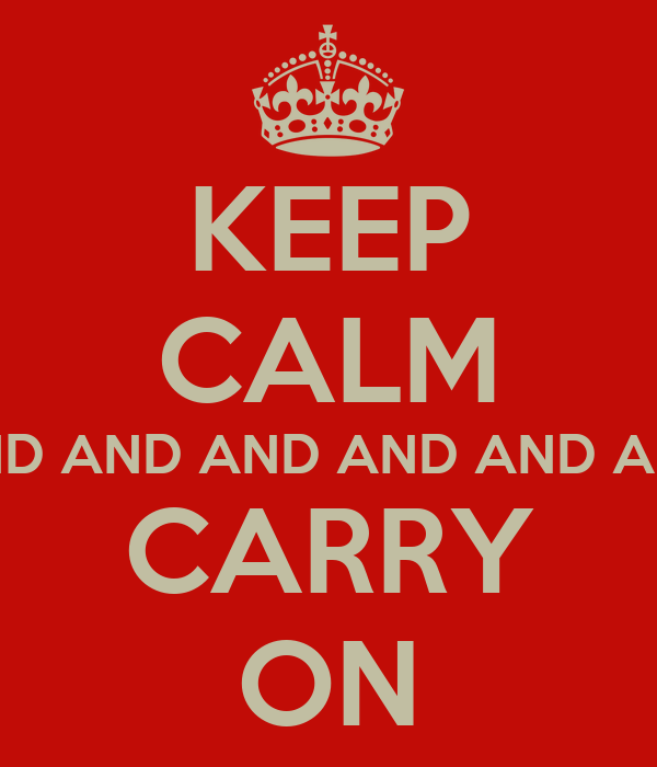 KEEP CALM AND AND AND AND AND AND CARRY ON