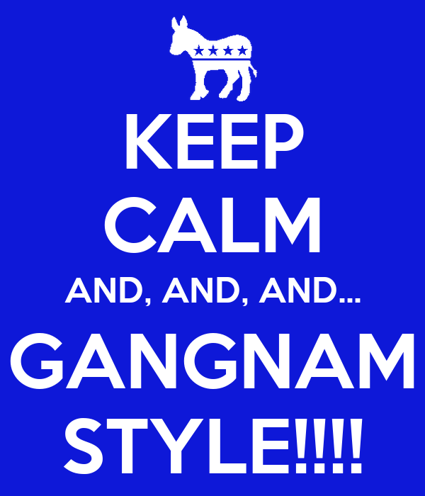 KEEP CALM AND, AND, AND... GANGNAM STYLE!!!!
